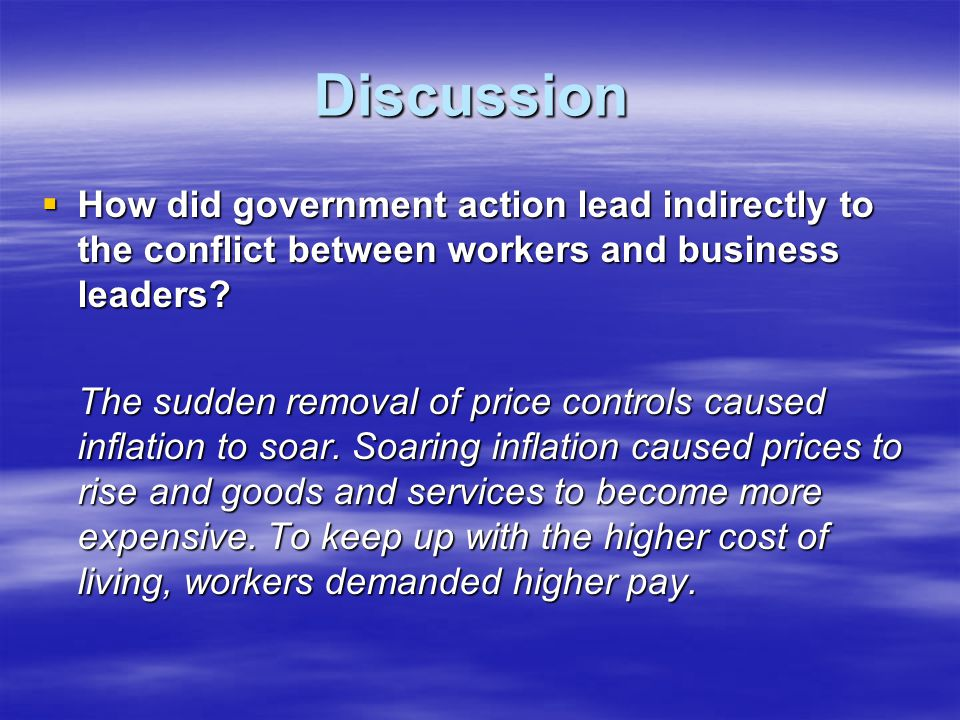 Discussion  How did government action lead indirectly to the conflict between workers and business leaders? The sudden removal of price controls caus