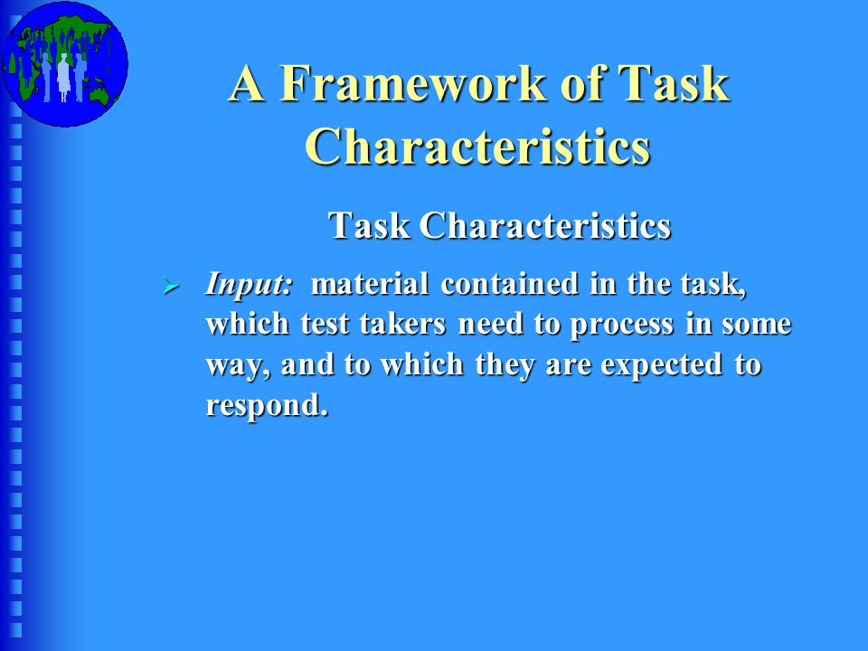 A Framework of Task Characteristics Task Characteristics  Input: material contained in the task, which test takers need to process in some way, and to which they are expected to respond.