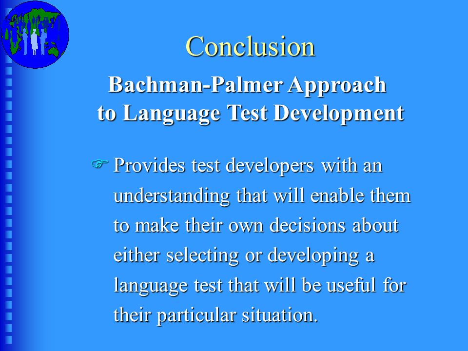 Conclusion Bachman-Palmer Approach to Language Test Development FProvides test developers with an understanding that will enable them to make their own decisions about either selecting or developing a language test that will be useful for their particular situation.