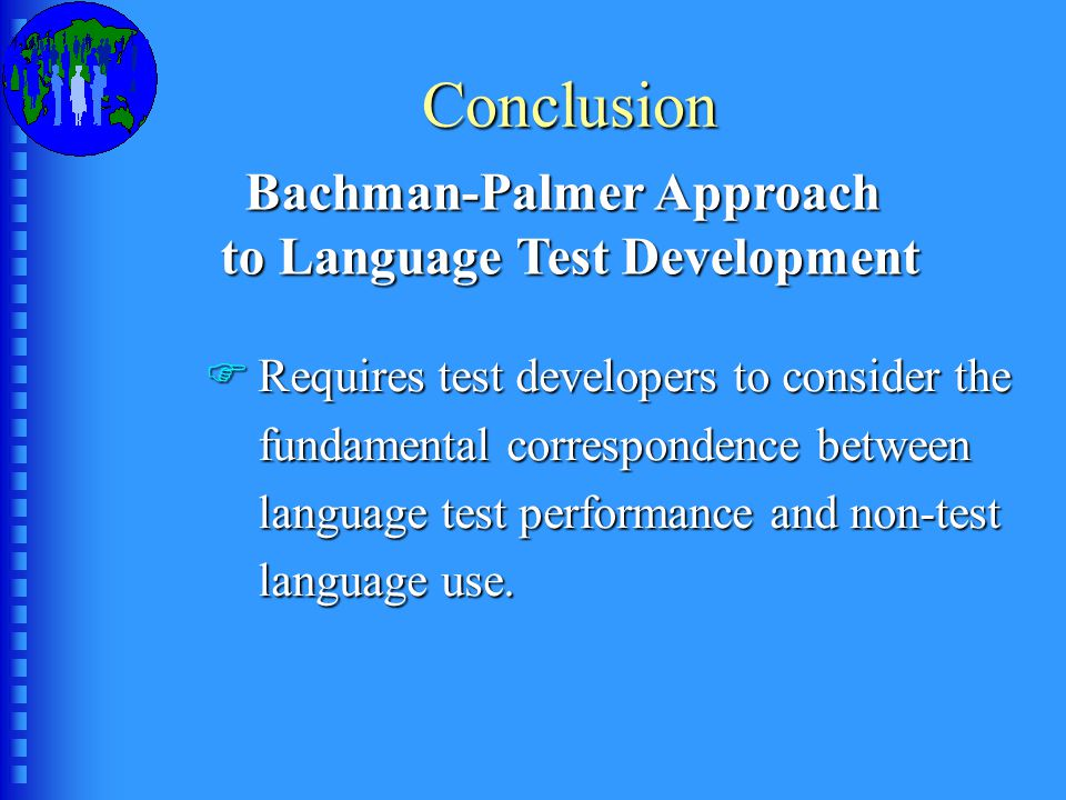 Conclusion Bachman-Palmer Approach to Language Test Development FRequires test developers to consider the fundamental correspondence between language test performance and non-test language use.