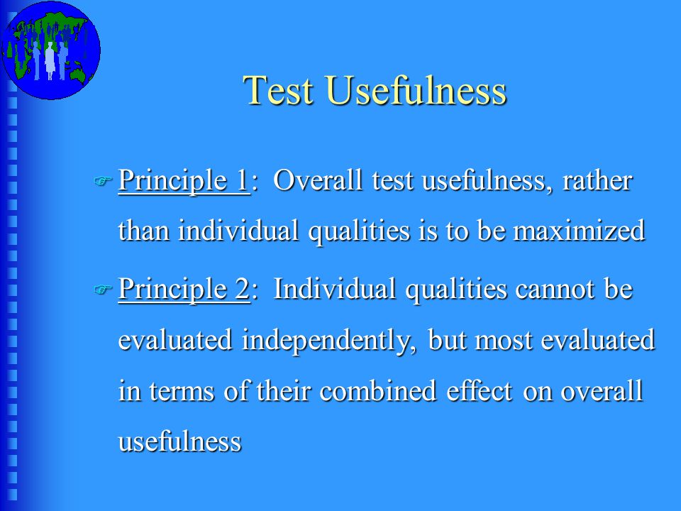 Test Usefulness F Principle 1: Overall test usefulness, rather than individual qualities is to be maximized F Principle 2: Individual qualities cannot be evaluated independently, but most evaluated in terms of their combined effect on overall usefulness