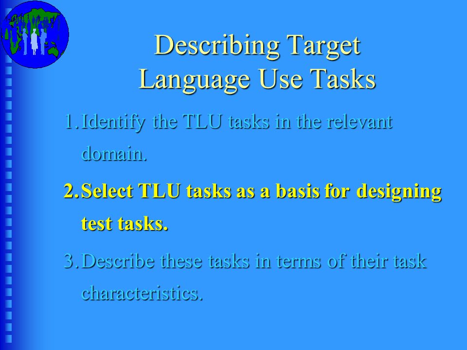 Describing Target Language Use Tasks 1.Identify the TLU tasks in the relevant domain.