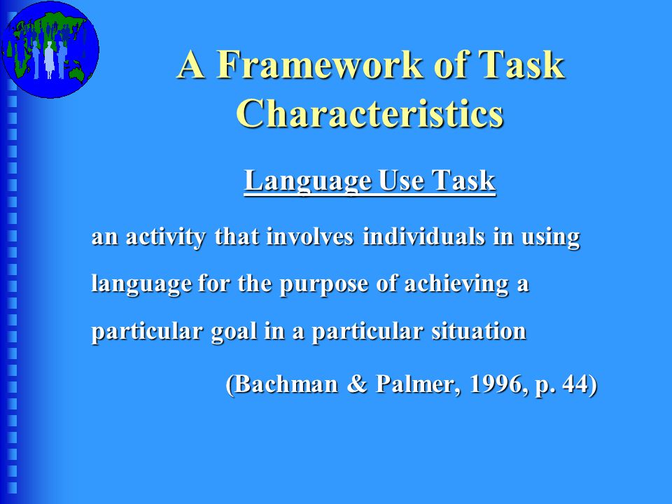A Framework of Task Characteristics Language Use Task an activity that involves individuals in using language for the purpose of achieving a particular goal in a particular situation (Bachman & Palmer, 1996, p.