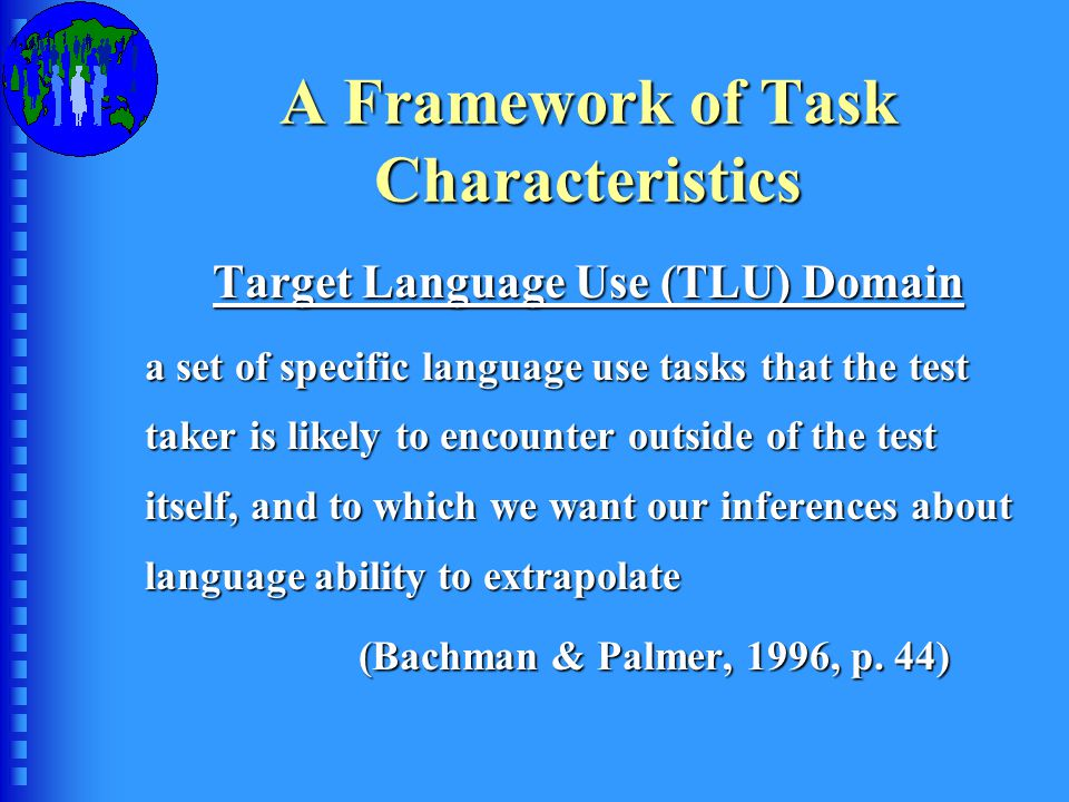 A Framework of Task Characteristics Target Language Use (TLU) Domain a set of specific language use tasks that the test taker is likely to encounter outside of the test itself, and to which we want our inferences about language ability to extrapolate (Bachman & Palmer, 1996, p.