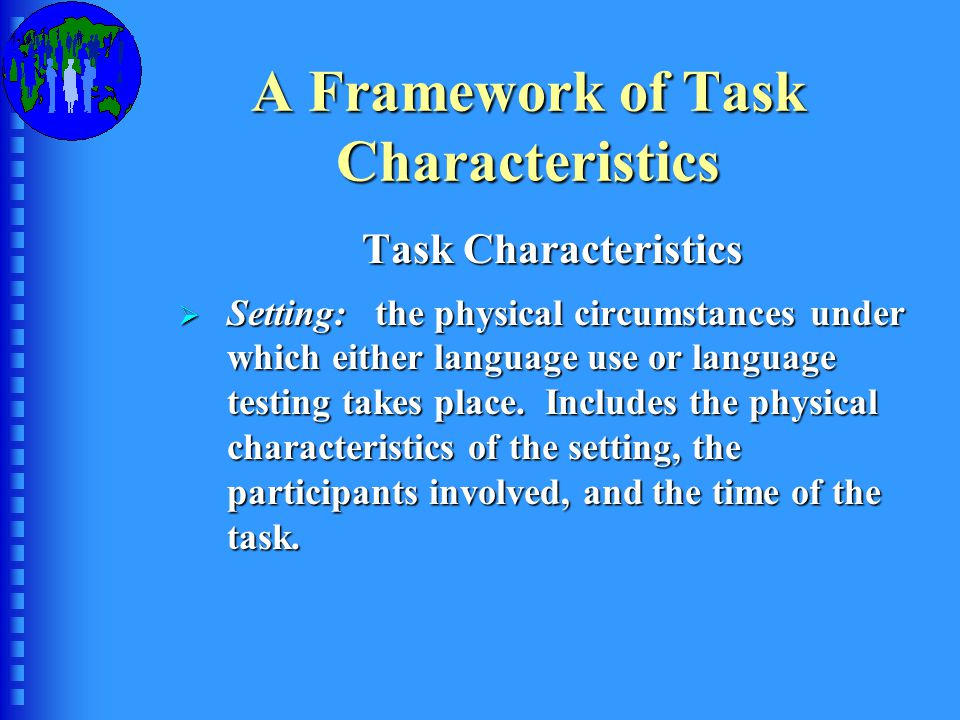 A Framework of Task Characteristics Task Characteristics  Setting: the physical circumstances under which either language use or language testing takes place.