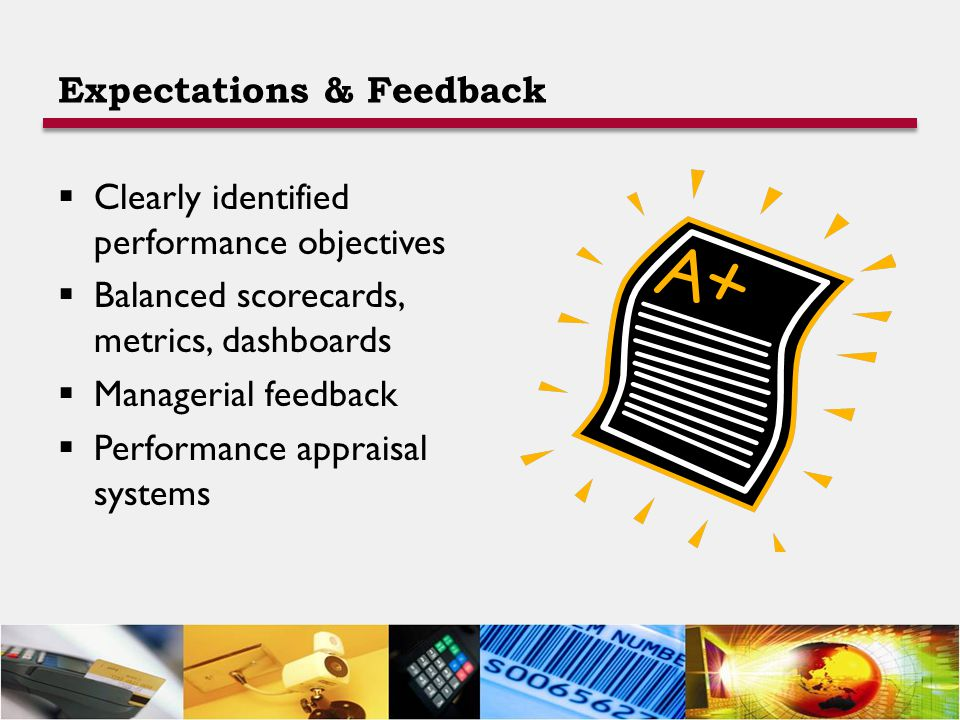 Expectations & Feedback  Clearly identified performance objectives  Balanced scorecards, metrics, dashboards  Managerial feedback  Performance appraisal systems