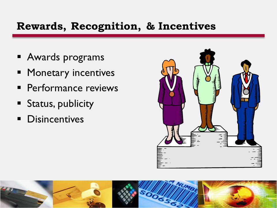 Rewards, Recognition, & Incentives  Awards programs  Monetary incentives  Performance reviews  Status, publicity  Disincentives