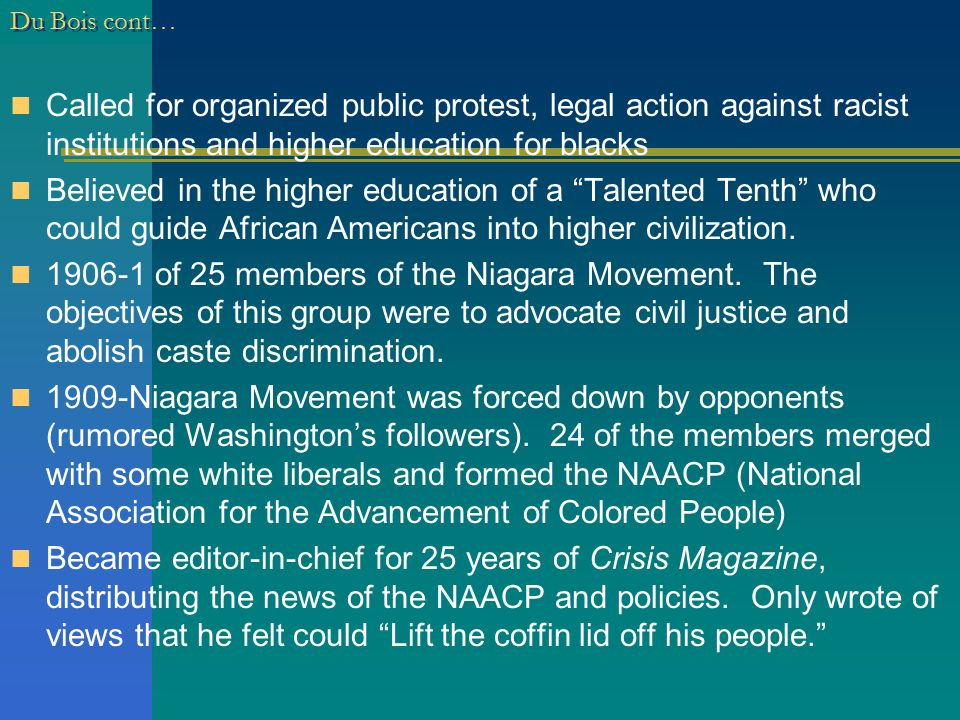 Du Bois cont… Called for organized public protest, legal action against racist institutions and higher education for blacks Believed in the higher education of a Talented Tenth who could guide African Americans into higher civilization.