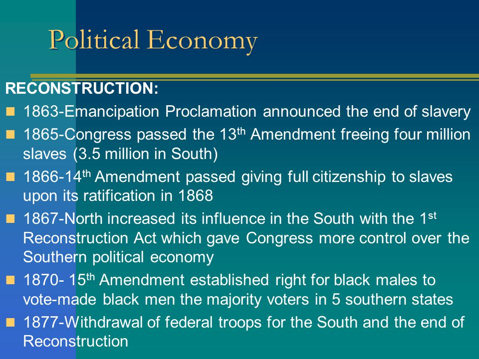 Political Economy RECONSTRUCTION: 1863-Emancipation Proclamation announced the end of slavery 1865-Congress passed the 13 th Amendment freeing four million slaves (3.5 million in South) 1866-14 th Amendment passed giving full citizenship to slaves upon its ratification in 1868 1867-North increased its influence in the South with the 1 st Reconstruction Act which gave Congress more control over the Southern political economy 1870- 15 th Amendment established right for black males to vote-made black men the majority voters in 5 southern states 1877-Withdrawal of federal troops for the South and the end of Reconstruction