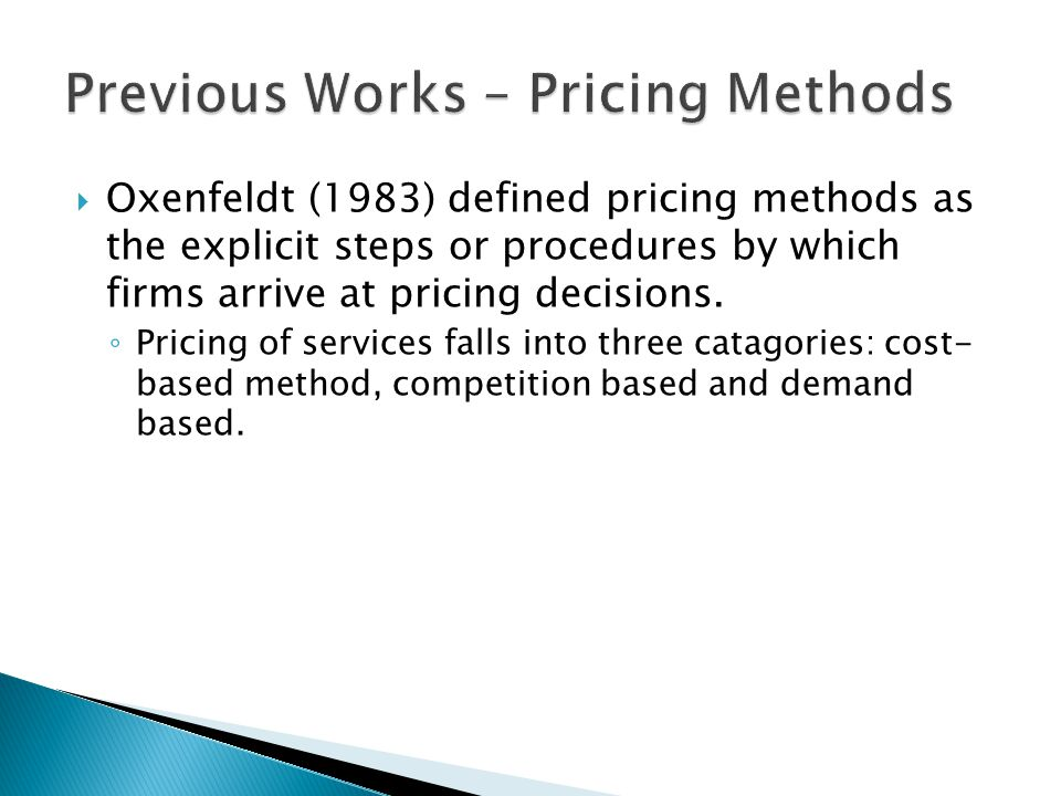  Cost Based Methods: ◦ Cost plus method (Schlissel, 1977; Goetz, 1985; Zeithaml, 1985; Ward, 1989; Palmer, 1994; Payne, 1993; Bateson, 1995; Zeithaml and Bitner, 1996).
