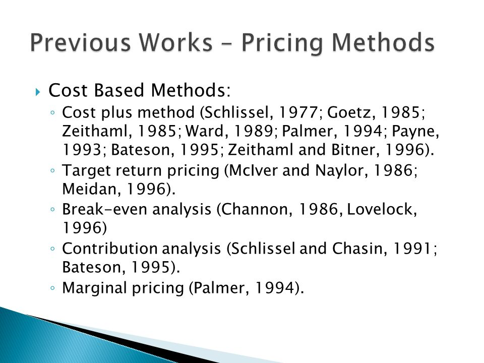  Competition Based Methods ◦ Pricing similar to competitors or according to the market's average prices (Channon, 1986; Payne, 1993; Palmer, 1994; Woodruff, 1995; Zeithaml and Bitner, 1996).