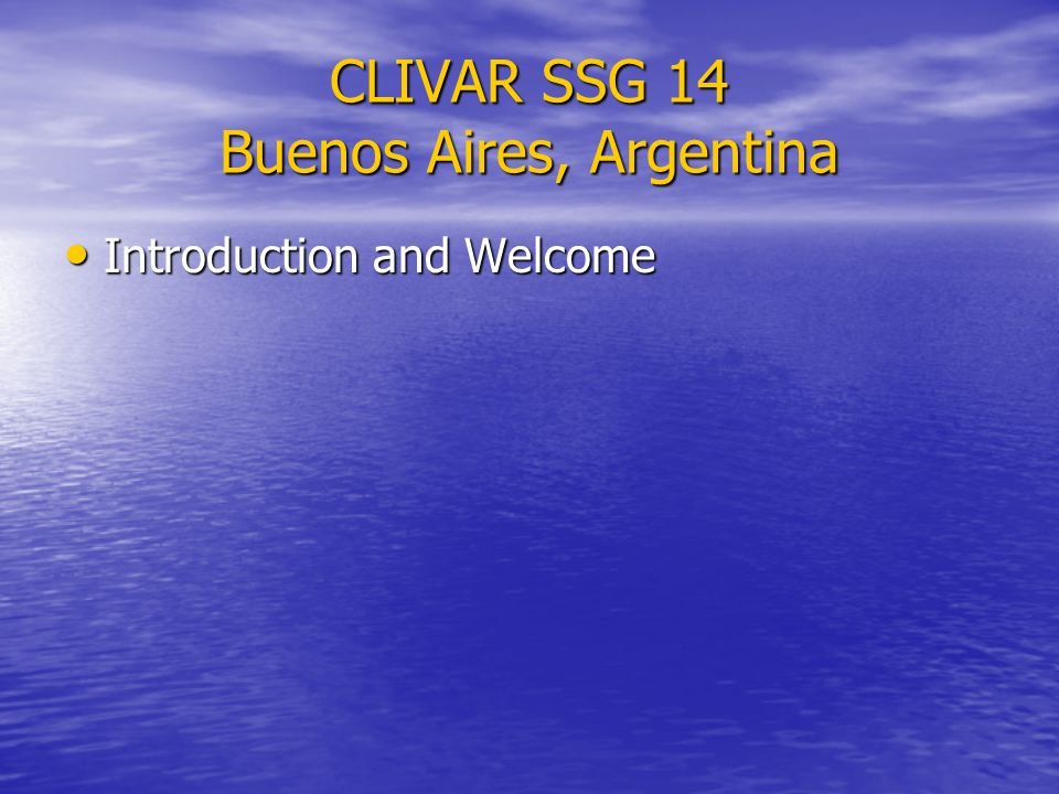 CLIVAR SSG 14 Buenos Aires, Argentina Introduction and Welcome Introduction and Welcome