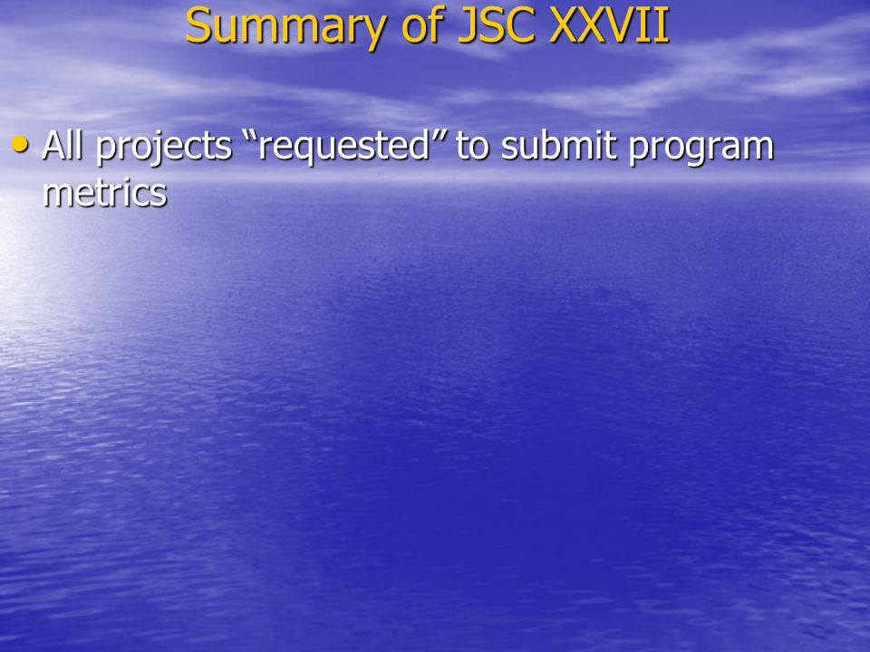"Summary of JSC XXVII All projects ""requested"" to submit program metrics All projects ""requested"" to submit program metrics"