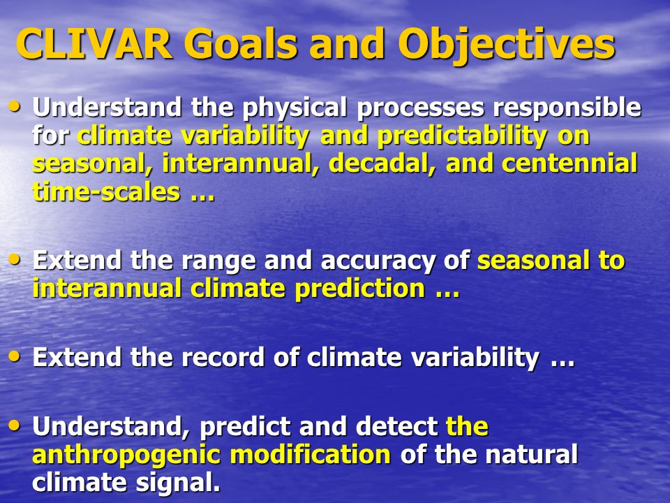CLIVAR Goals and Objectives CLIVAR Goals and Objectives Understand the physical processes responsible for climate variability and predictability on se