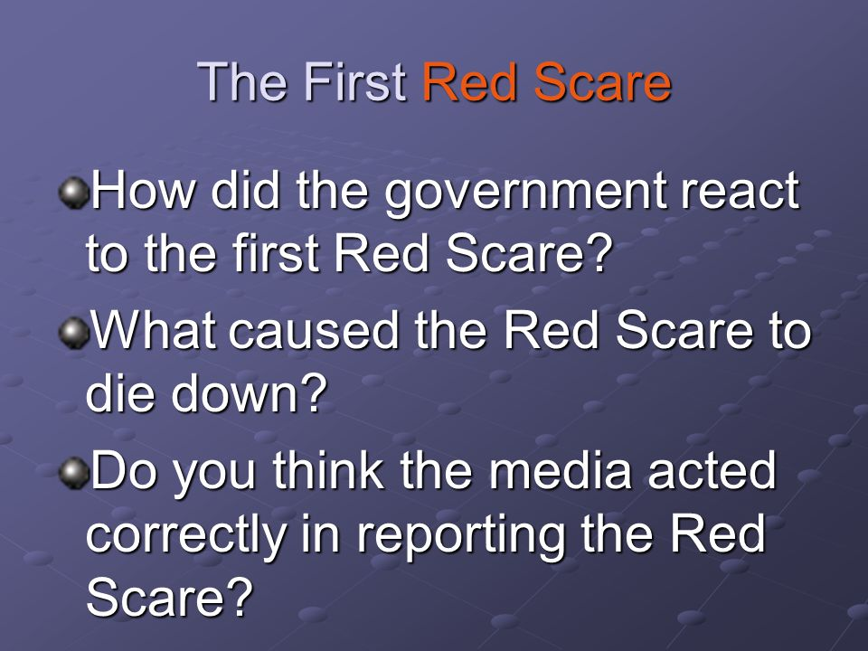 The First Red Scare How did the government react to the first Red Scare? What caused the Red Scare to die down? Do you think the media acted correctly