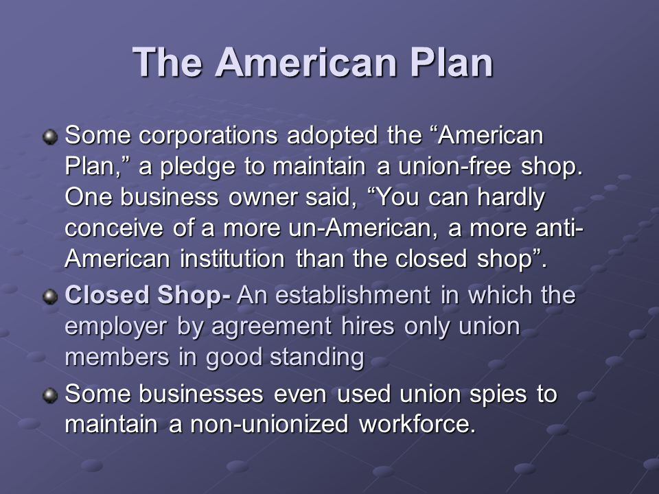 "The American Plan Some corporations adopted the ""American Plan,"" a pledge to maintain a union-free shop. One business owner said, ""You can hardly conc"