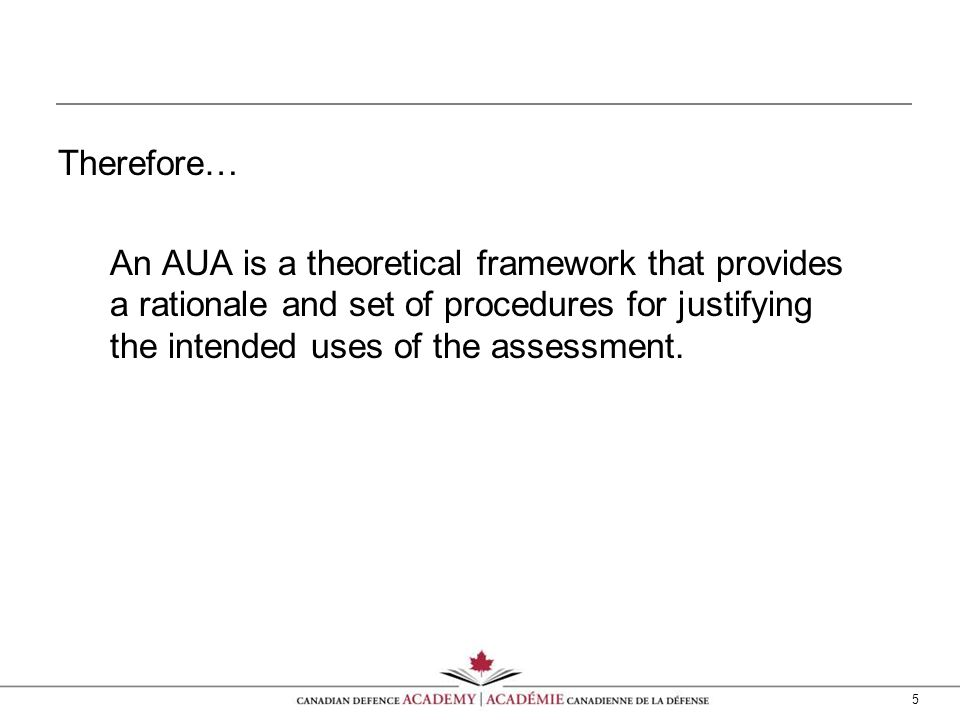 5 Therefore… An AUA is a theoretical framework that provides a rationale and set of procedures for justifying the intended uses of the assessment.