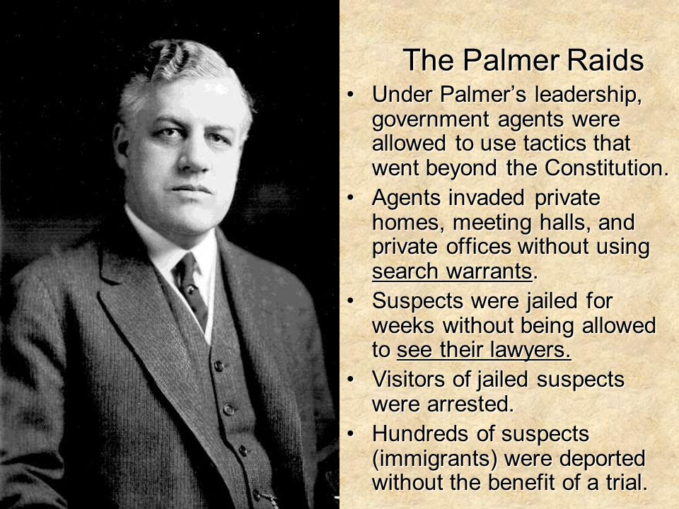 The Palmer Raids Under Palmer's leadership, government agents were allowed to use tactics that went beyond the Constitution.Under Palmer's leadership,