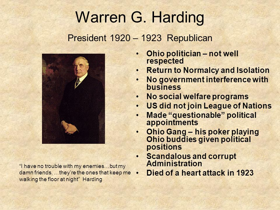 "Warren G. Harding President 1920 – 1923 Republican ""I have no trouble with my enemies…but my damn friends, …they're the ones that keep me walking the"