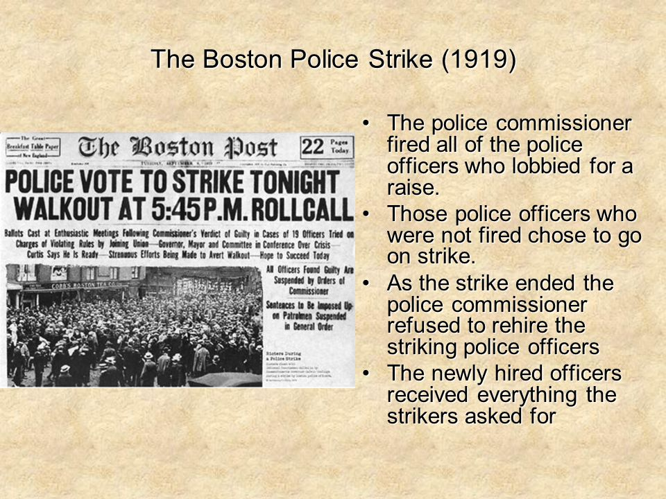 The Boston Police Strike (1919) The police commissioner fired all of the police officers who lobbied for a raise.The police commissioner fired all of