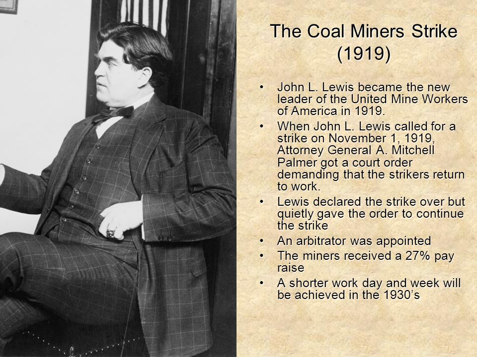 The Coal Miners Strike (1919) John L. Lewis became the new leader of the United Mine Workers of America in 1919.John L. Lewis became the new leader of