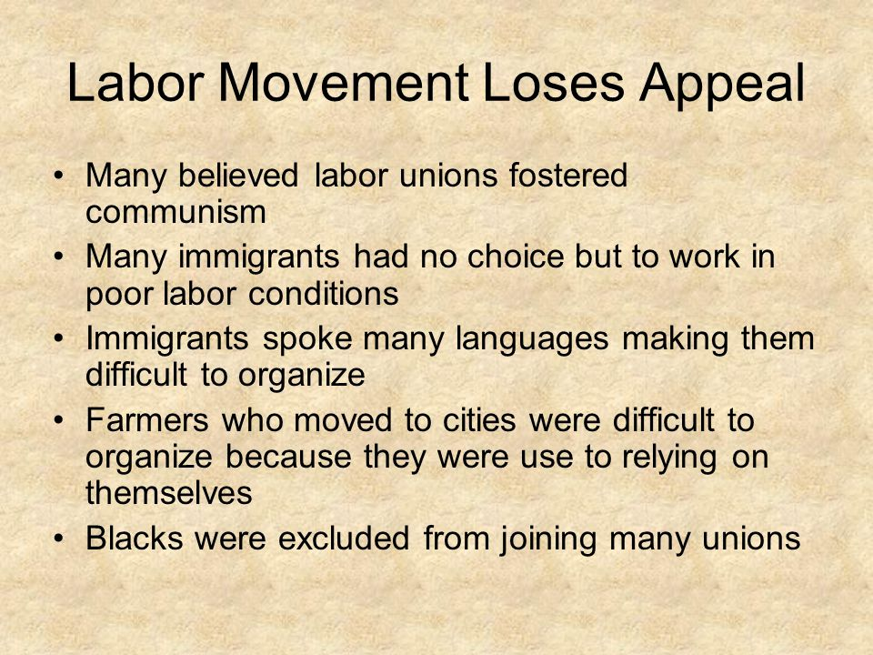 Labor Movement Loses Appeal Many believed labor unions fostered communism Many immigrants had no choice but to work in poor labor conditions Immigrant