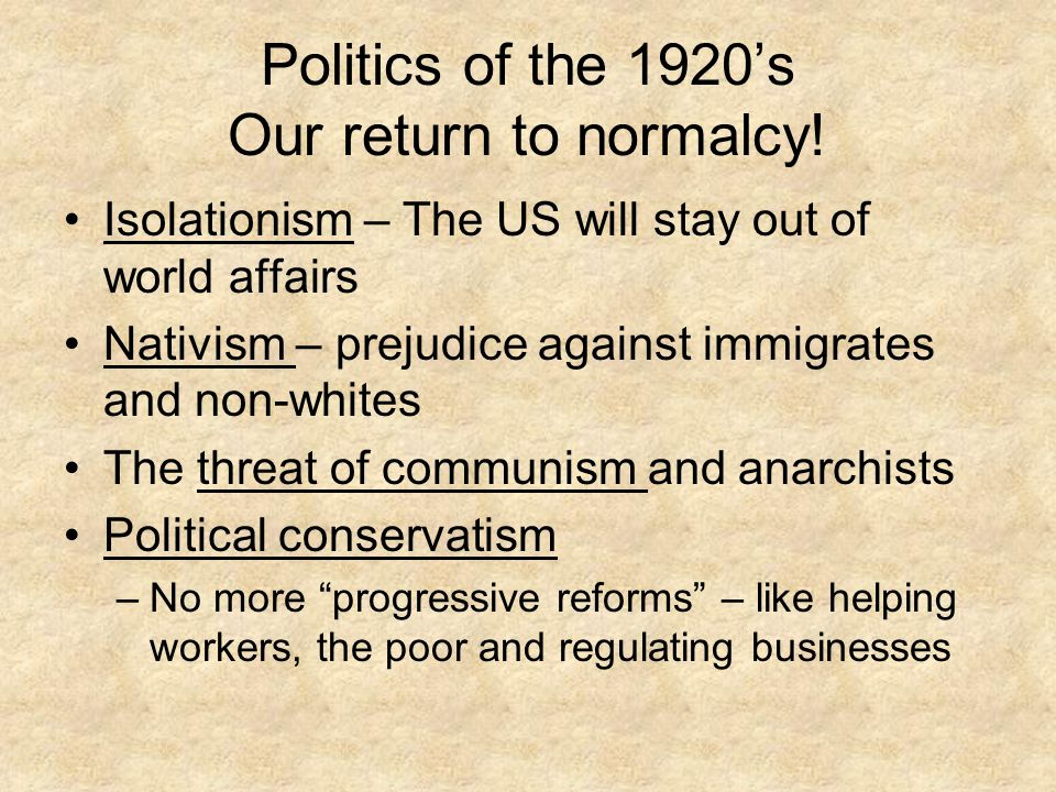 Politics of the 1920's Our return to normalcy! Isolationism – The US will stay out of world affairs Nativism – prejudice against immigrates and non-wh