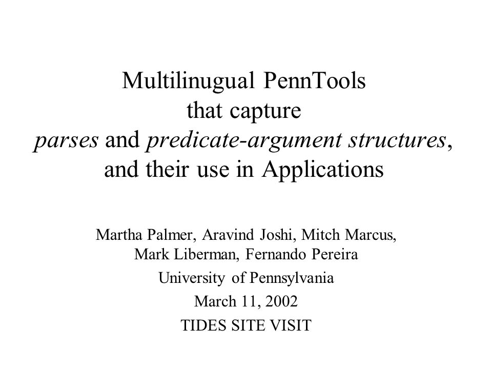Multilinugual PennTools that capture parses and predicate-argument structures, and their use in Applications Martha Palmer, Aravind Joshi, Mitch Marcu