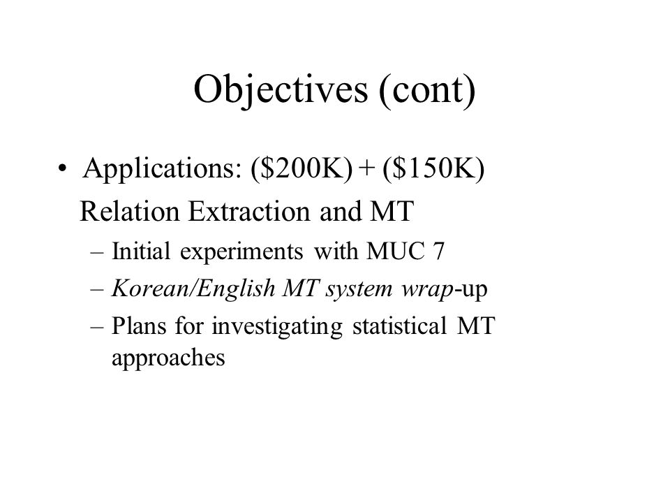 Objectives (cont) Applications: ($200K) + ($150K) Relation Extraction and MT –Initial experiments with MUC 7 –Korean/English MT system wrap-up –Plans