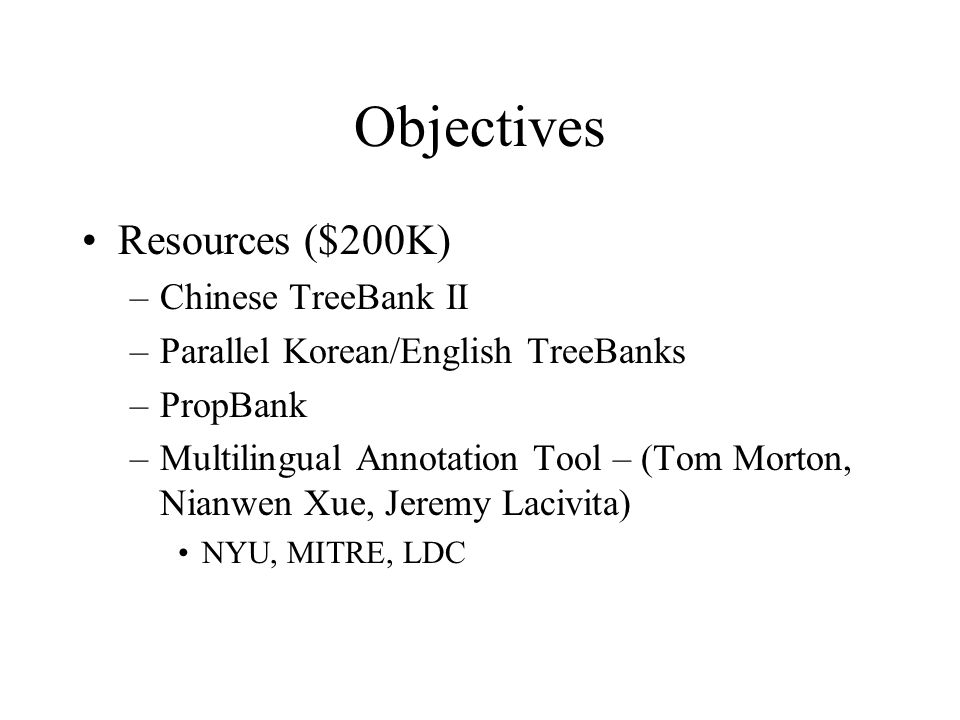 Objectives Resources ($200K) –Chinese TreeBank II –Parallel Korean/English TreeBanks –PropBank –Multilingual Annotation Tool – (Tom Morton, Nianwen Xu
