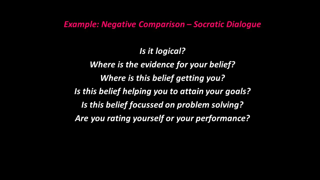 Example: Negative Comparison – Socratic Dialogue Is it logical? Where is the evidence for your belief? Where is this belief getting you? Is this belie