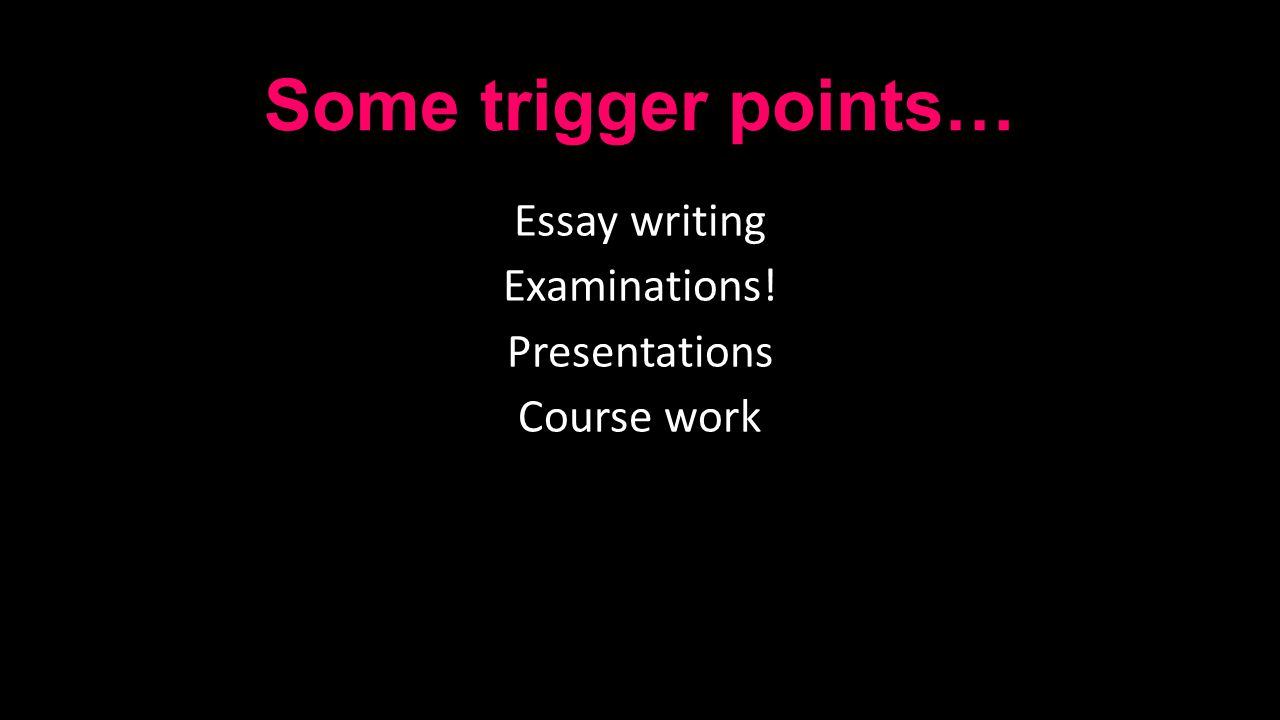 Some trigger points… Essay writing Examinations! Presentations Course work