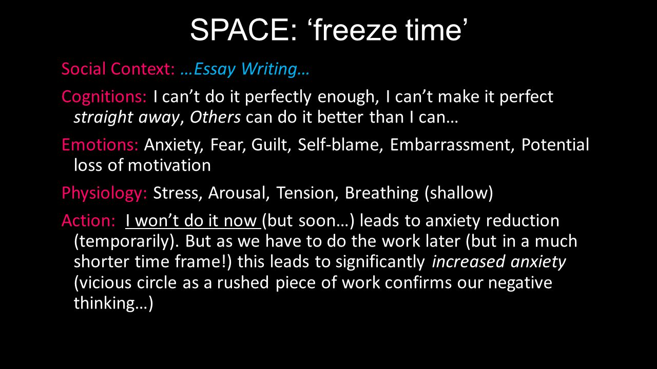 SPACE: 'freeze time' Social Context: …Essay Writing… Cognitions: I can't do it perfectly enough, I can't make it perfect straight away, Others can do it better than I can… Emotions: Anxiety, Fear, Guilt, Self-blame, Embarrassment, Potential loss of motivation Physiology: Stress, Arousal, Tension, Breathing (shallow) Action: I won't do it now (but soon…) leads to anxiety reduction (temporarily).