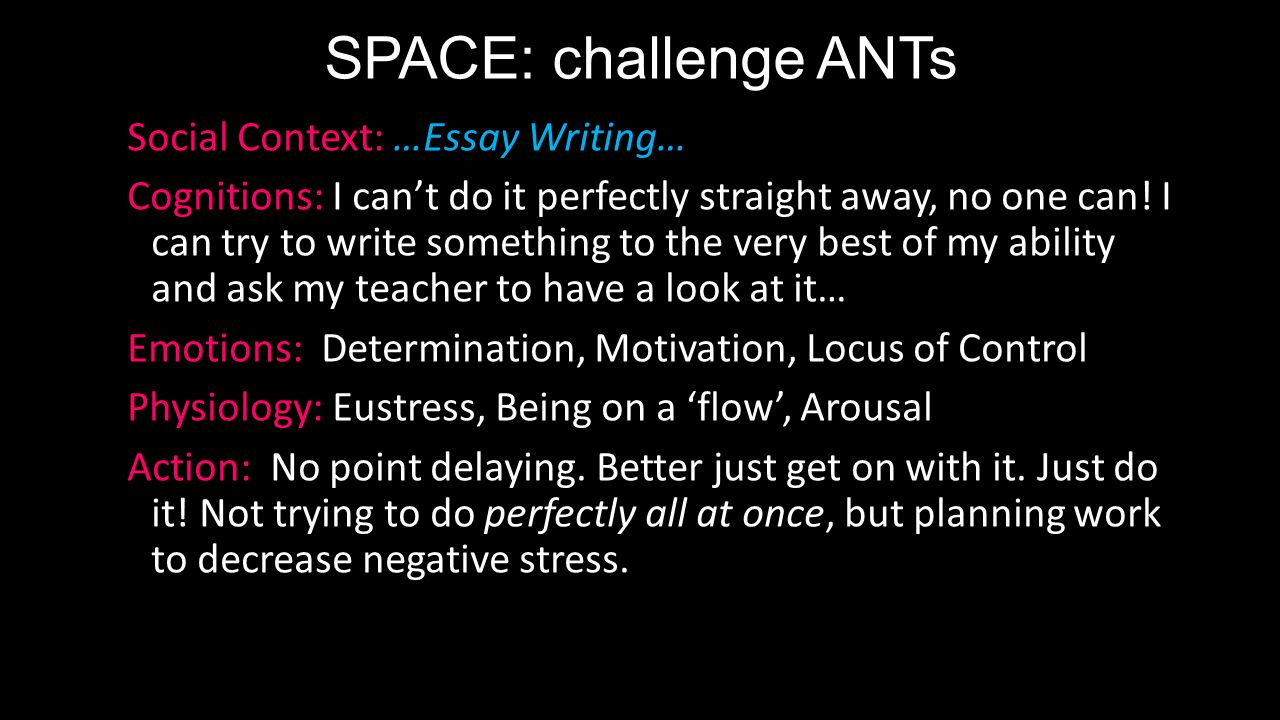 SPACE: challenge ANTs Social Context: …Essay Writing… Cognitions: I can't do it perfectly straight away, no one can.