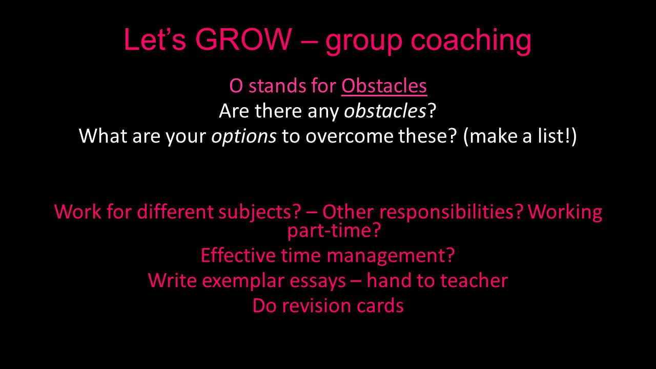 Let's GROW – group coaching O stands for Obstacles Are there any obstacles.