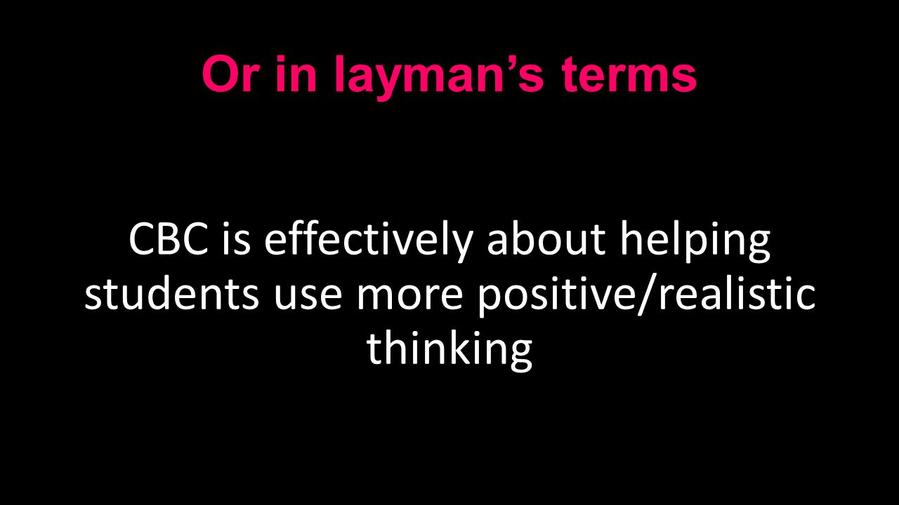Or in layman's terms CBC is effectively about helping students use more positive/realistic thinking