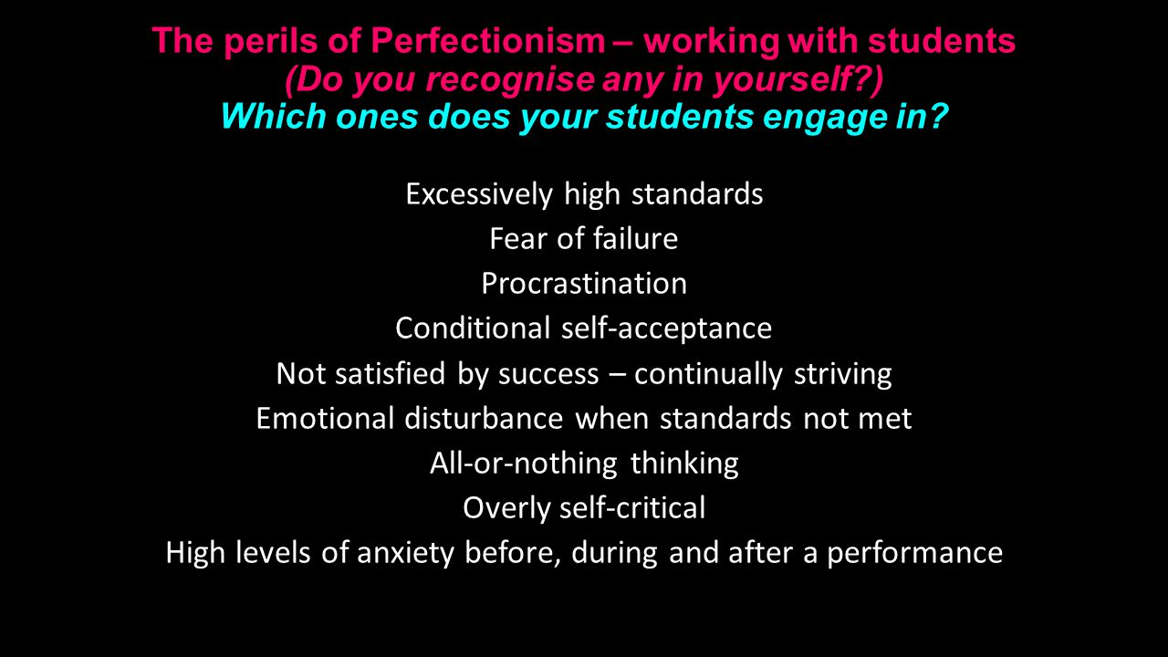 The perils of Perfectionism – working with students (Do you recognise any in yourself ) Which ones does your students engage in.