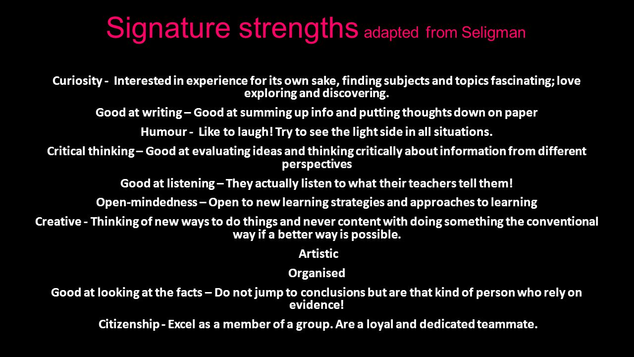 Signature strengths adapted from Seligman Curiosity - Interested in experience for its own sake, finding subjects and topics fascinating; love exploring and discovering.