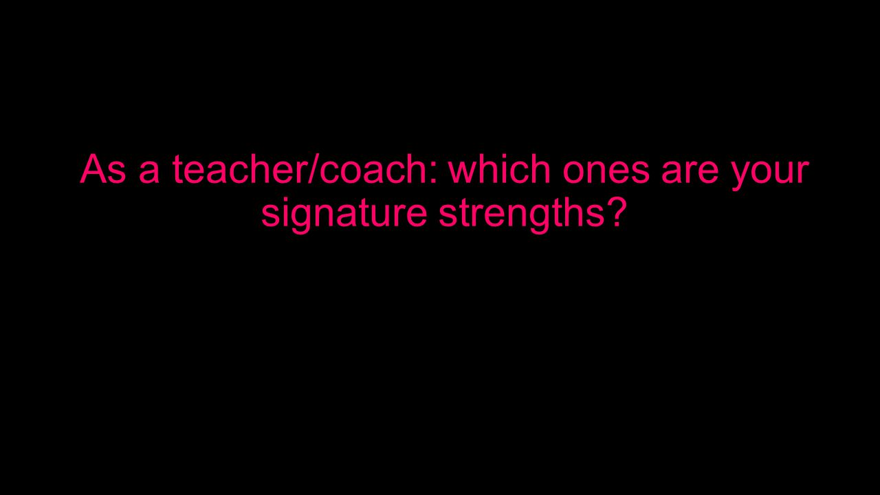 As a teacher/coach: which ones are your signature strengths
