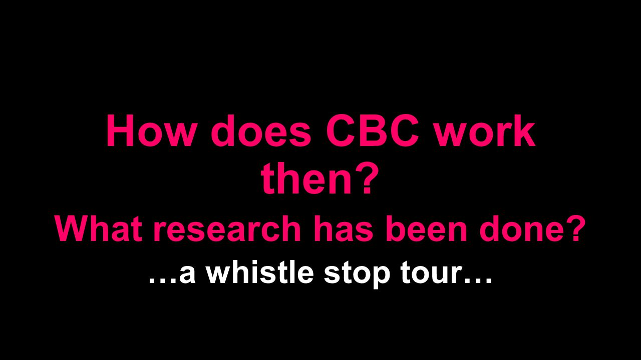 How does CBC work then What research has been done …a whistle stop tour…