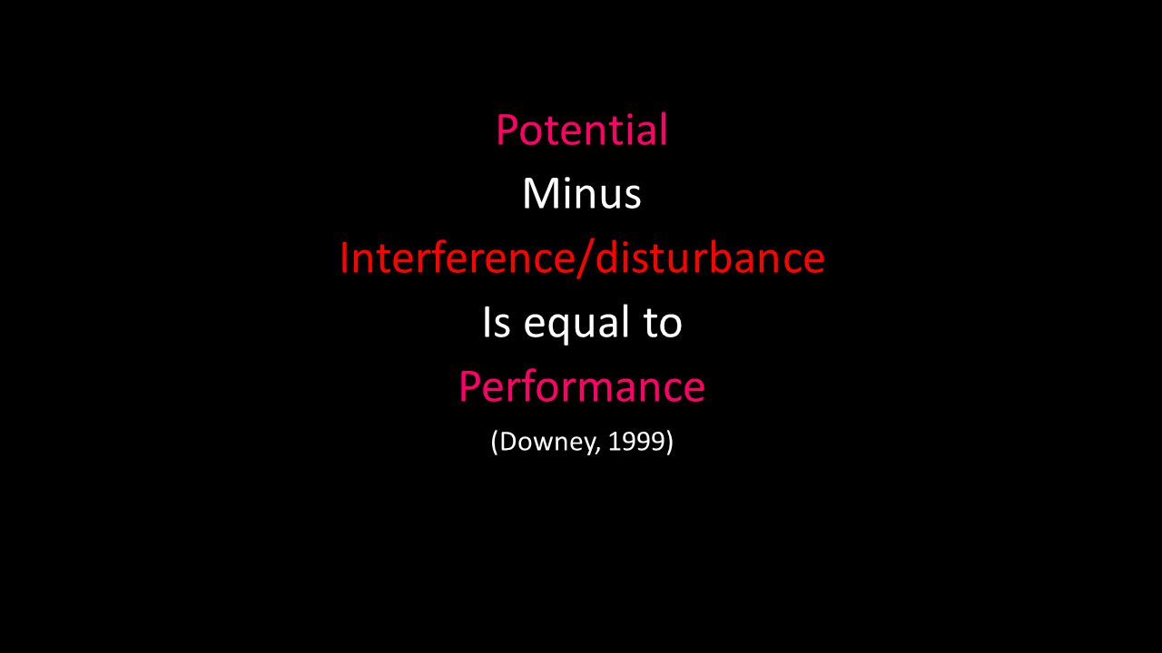 Potential Minus Interference/disturbance Is equal to Performance (Downey, 1999)