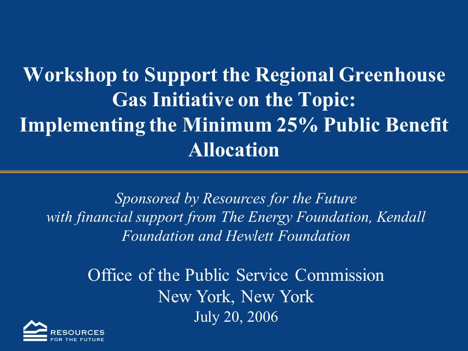 Workshop to Support the Regional Greenhouse Gas Initiative on the Topic: Implementing the Minimum 25% Public Benefit Allocation Sponsored by Resources for the Future with financial support from The Energy Foundation, Kendall Foundation and Hewlett Foundation Office of the Public Service Commission New York, New York July 20, 2006