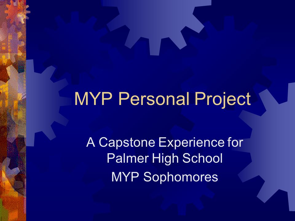 MYP Personal Project A Capstone Experience for Palmer High School MYP Sophomores