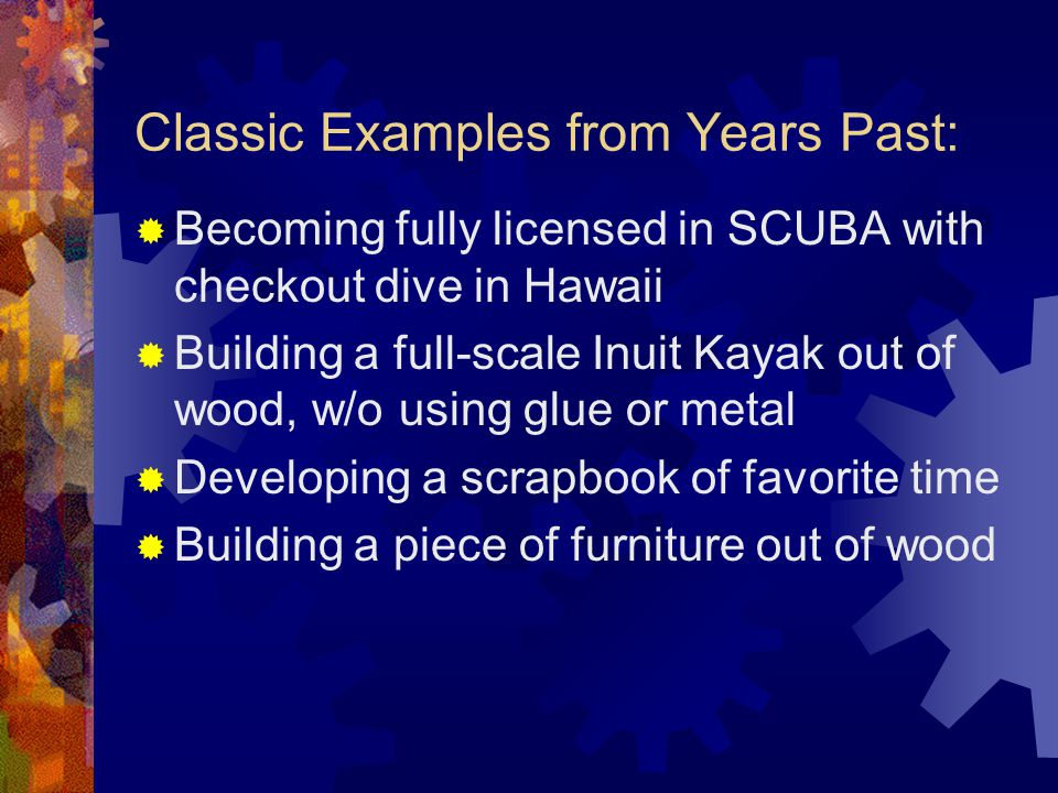 Classic Examples from Years Past:  Becoming fully licensed in SCUBA with checkout dive in Hawaii  Building a full-scale Inuit Kayak out of wood, w/o using glue or metal  Developing a scrapbook of favorite time  Building a piece of furniture out of wood