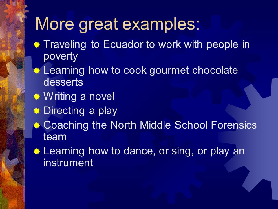 More great examples:  Traveling to Ecuador to work with people in poverty  Learning how to cook gourmet chocolate desserts  Writing a novel  Directing a play  Coaching the North Middle School Forensics team  Learning how to dance, or sing, or play an instrument