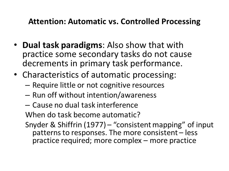 Attention: Automatic vs. Controlled Processing Dual task paradigms: Also show that with practice some secondary tasks do not cause decrements in prima