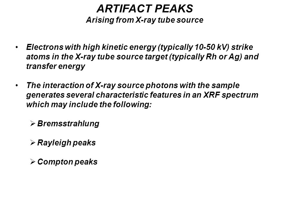Electrons with high kinetic energy (typically 10-50 kV) strike atoms in the X-ray tube source target (typically Rh or Ag) and transfer energy The interaction of X-ray source photons with the sample generates several characteristic features in an XRF spectrum which may include the following:  Bremsstrahlung  Rayleigh peaks  Compton peaks ARTIFACT PEAKS Arising from X-ray tube source