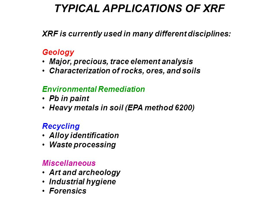 TYPICAL APPLICATIONS OF XRF XRF is currently used in many different disciplines: Geology Major, precious, trace element analysis Characterization of rocks, ores, and soils Environmental Remediation Pb in paint Heavy metals in soil (EPA method 6200) Recycling Alloy identification Waste processing Miscellaneous Art and archeology Industrial hygiene Forensics
