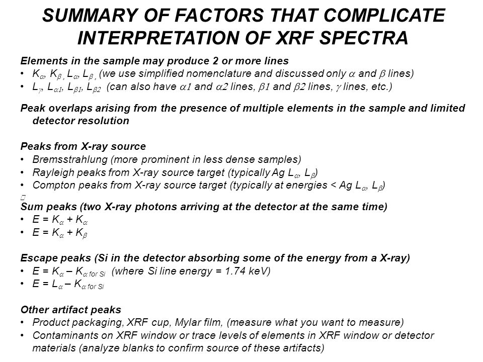 SUMMARY OF FACTORS THAT COMPLICATE INTERPRETATION OF XRF SPECTRA Elements in the sample may produce 2 or more lines K , K  L , L  (we use simplified nomenclature and discussed only  and  lines) L , L , L , L  (can also have  and  lines,  and  lines,  lines, etc.) Peak overlaps arising from the presence of multiple elements in the sample and limited detector resolution Peaks from X-ray source Bremsstrahlung (more prominent in less dense samples) Rayleigh peaks from X-ray source target (typically Ag L , L  ) Compton peaks from X-ray source target (typically at energies < Ag L , L  ) Sum peaks (two X-ray photons arriving at the detector at the same time) E = K  + K  E = K  + K  Escape peaks (Si in the detector absorbing some of the energy from a X-ray) E = K  – K  for Si (where Si line energy = 1.74 keV) E = L  – K  for Si Other artifact peaks Product packaging, XRF cup, Mylar film, (measure what you want to measure) Contaminants on XRF window or trace levels of elements in XRF window or detector materials (analyze blanks to confirm source of these artifacts)