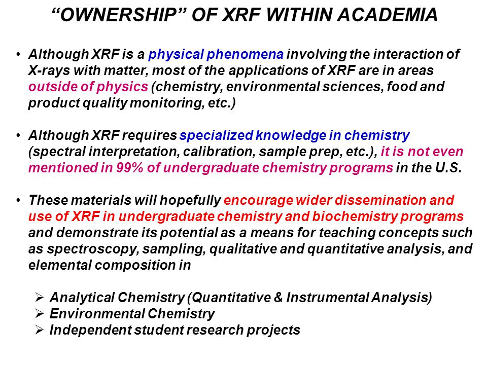OWNERSHIP OF XRF WITHIN ACADEMIA Although XRF is a physical phenomena involving the interaction of X-rays with matter, most of the applications of XRF are in areas outside of physics (chemistry, environmental sciences, food and product quality monitoring, etc.) Although XRF requires specialized knowledge in chemistry (spectral interpretation, calibration, sample prep, etc.), it is not even mentioned in 99% of undergraduate chemistry programs in the U.S.